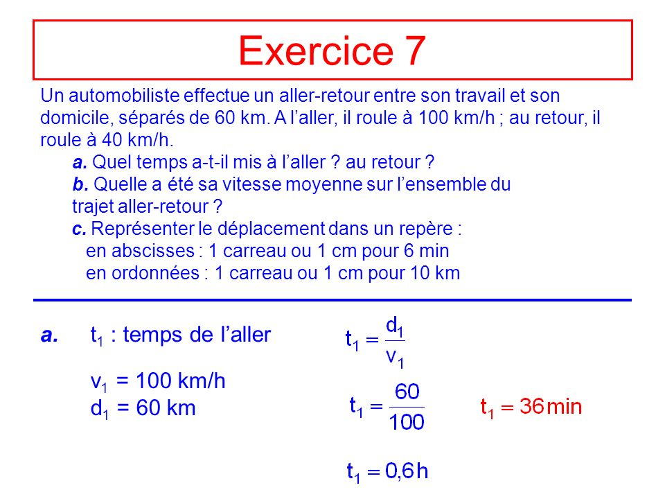 Exercice 7 (suite) t 2 : temps du retour v 2 = 40 km/h d 2 = 60 km b.