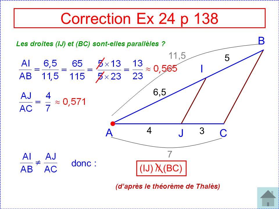 Correction Ex 24 p 138 A J C I B 4 3 6,5 5 Les droites (IJ) et (BC) sont-elles parallèles ? 11,5 7 donc : (IJ) // (BC) (daprès le théorème de Thalès)