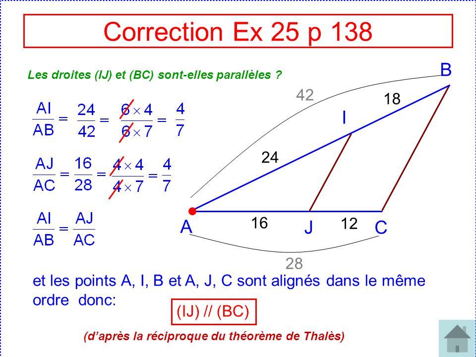 Correction Ex 25 p 138 A J C I B 16 12 24 18 Les droites (IJ) et (BC) sont-elles parallèles ? 42 28 et les points A, I, B et A, J, C sont alignés dans
