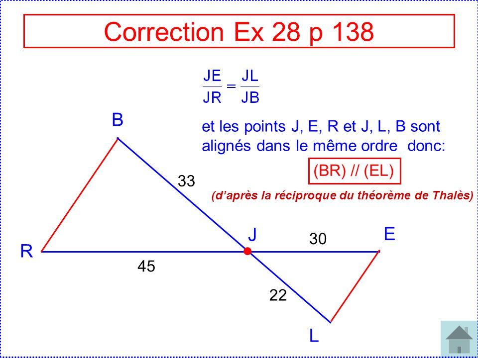 Correction Ex 28 p 138 B R J E L 45 33 30 22 et les points J, E, R et J, L, B sont alignés dans le même ordre donc: (BR) // (EL) (daprès la réciproque