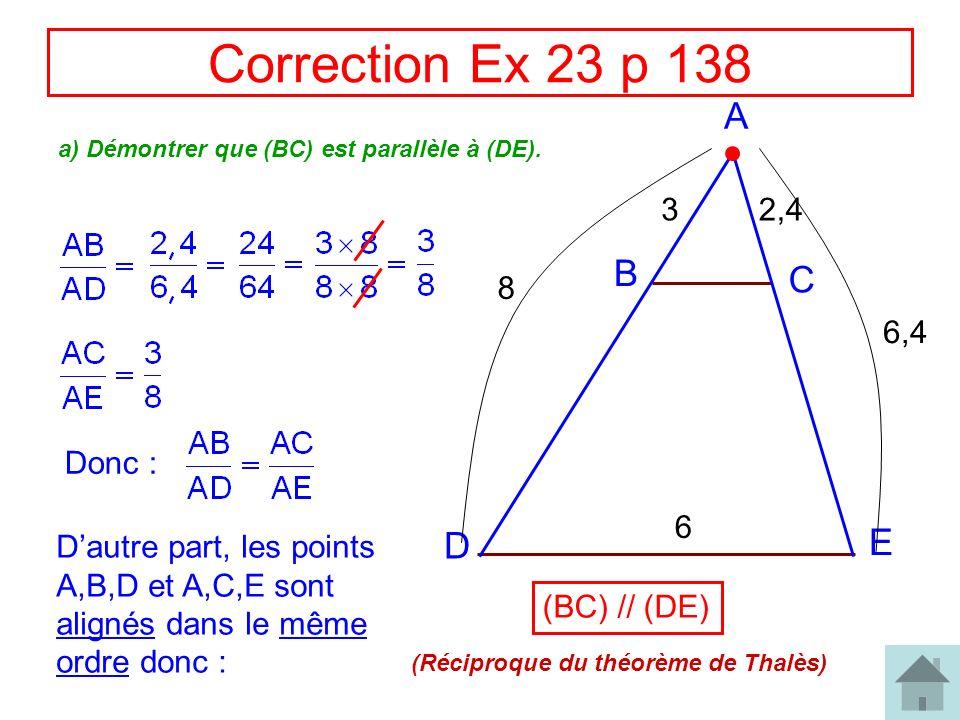 Correction Ex 23 p 138 A B C D E 32,4 8 6,4 a) Démontrer que (BC) est parallèle à (DE). Donc : Dautre part, les points A,B,D et A,C,E sont alignés dan