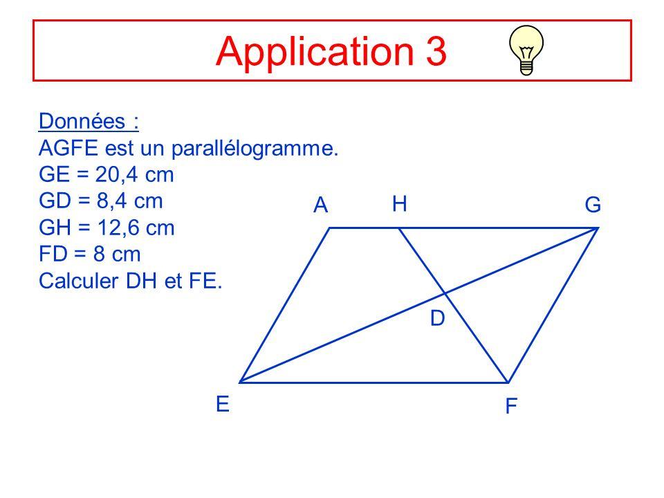 Application 3 Données : AGFE est un parallélogramme. GE = 20,4 cm GD = 8,4 cm GH = 12,6 cm FD = 8 cm Calculer DH et FE. AG F E H D