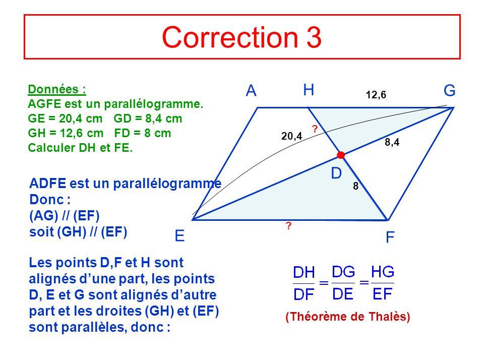 Correction 3 Données : AGFE est un parallélogramme. GE = 20,4 cm GD = 8,4 cm GH = 12,6 cm FD = 8 cm Calculer DH et FE. AG F E H D 20,4 8,4 12,6 8 Les
