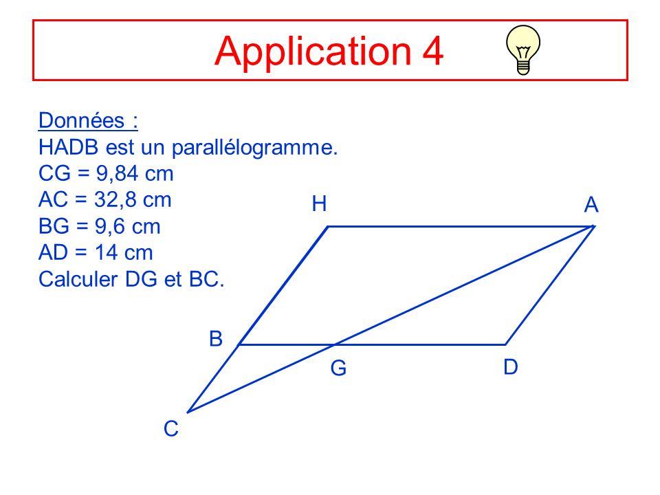 Application 4 Données : HADB est un parallélogramme. CG = 9,84 cm AC = 32,8 cm BG = 9,6 cm AD = 14 cm Calculer DG et BC. C H A D B G