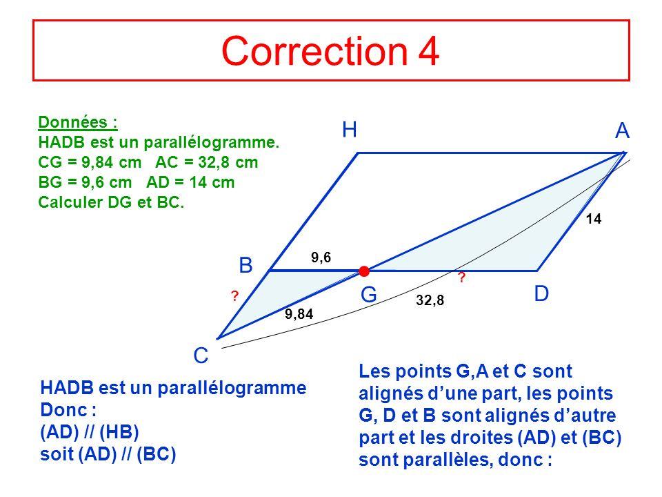 Correction 4 H A D B G C Données : HADB est un parallélogramme. CG = 9,84 cm AC = 32,8 cm BG = 9,6 cm AD = 14 cm Calculer DG et BC. 9,84 32,8 9,6 14 ?