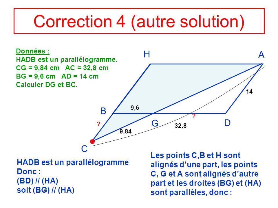 Correction 4 (autre solution) H A D B G C Données : HADB est un parallélogramme. CG = 9,84 cm AC = 32,8 cm BG = 9,6 cm AD = 14 cm Calculer DG et BC. 9