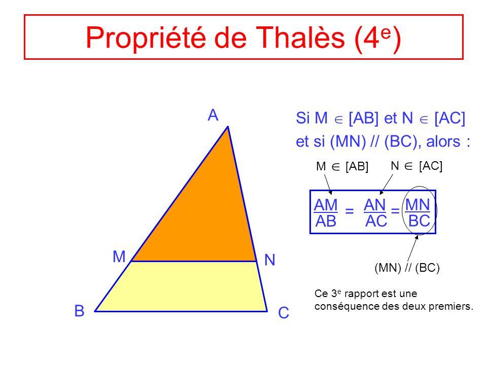 Propriété de Thalès (4 e ) A B C M N Si M [AB] et N [ AC] et si (MN) // (BC), alors : AM AB = AN AC = MN BC M [AB] N [AC] (MN) // (BC) Ce 3 e rapport
