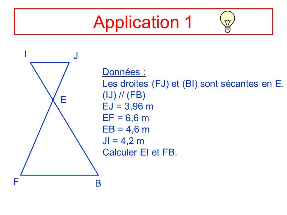 Application 1 I J E F B Données : Les droites (FJ) et (BI) sont sécantes en E. (IJ) // (FB) EJ = 3,96 m EF = 6,6 m EB = 4,6 m JI = 4,2 m Calculer EI e