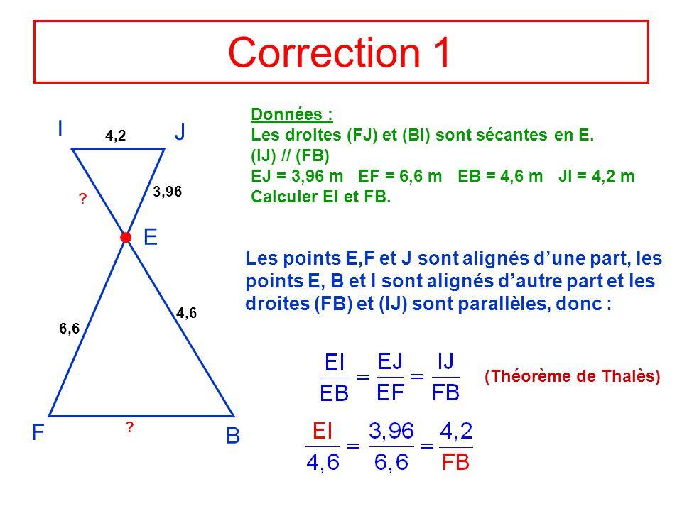 Correction 1 I J E F B 3,96 Données : Les droites (FJ) et (BI) sont sécantes en E. (IJ) // (FB) EJ = 3,96 m EF = 6,6 m EB = 4,6 m JI = 4,2 m Calculer
