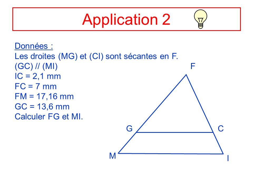 Application 2 Données : Les droites (MG) et (CI) sont sécantes en F. (GC) // (MI) IC = 2,1 mm FC = 7 mm FM = 17,16 mm GC = 13,6 mm Calculer FG et MI.