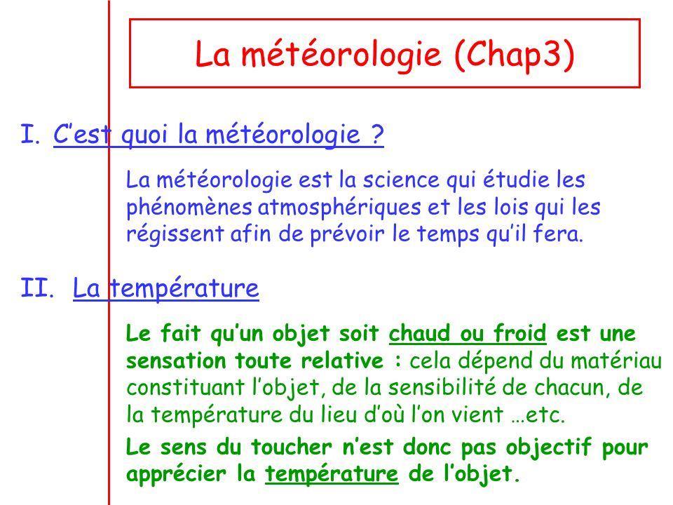 La météorologie (Chap3) I.Cest quoi la météorologie ? La météorologie est la science qui étudie les phénomènes atmosphériques et les lois qui les régi