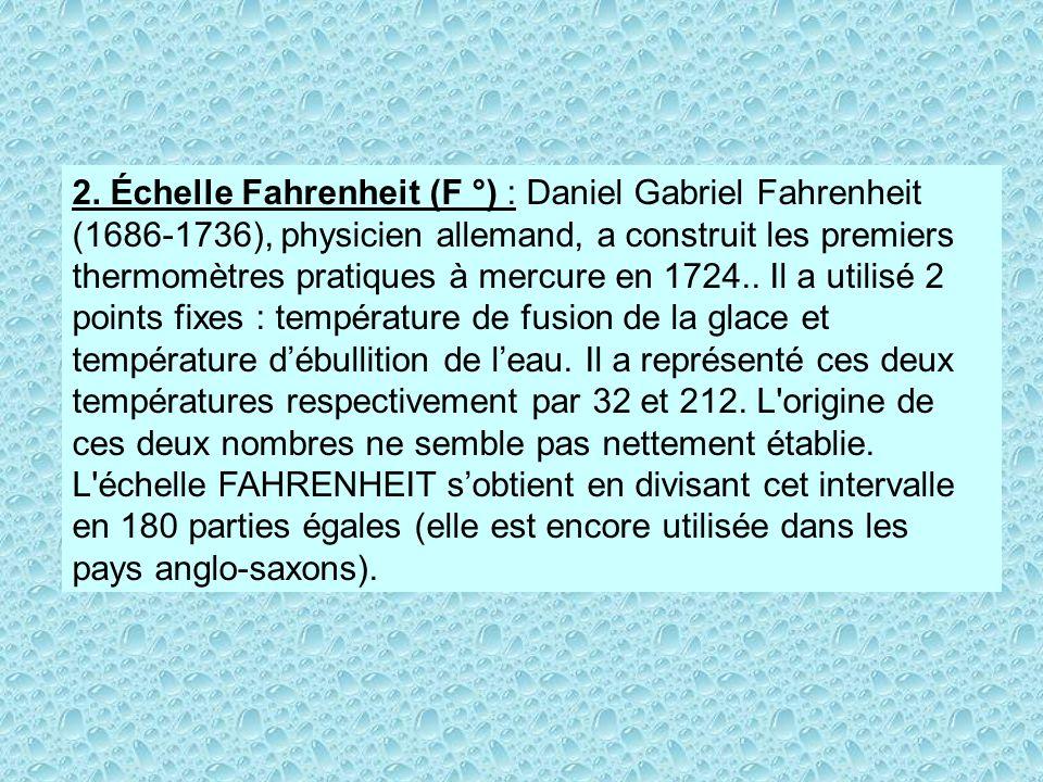 2. Échelle Fahrenheit (F °) : Daniel Gabriel Fahrenheit (1686-1736), physicien allemand, a construit les premiers thermomètres pratiques à mercure en