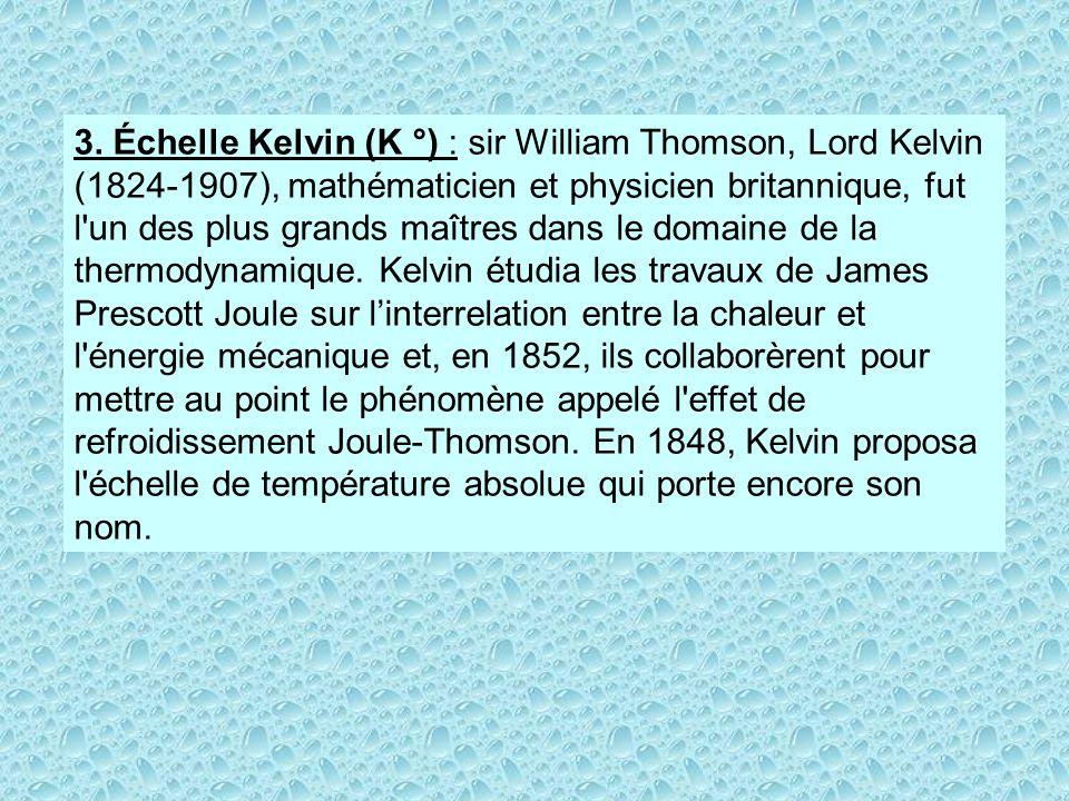 3. Échelle Kelvin (K °) : sir William Thomson, Lord Kelvin (1824-1907), mathématicien et physicien britannique, fut l'un des plus grands maîtres dans