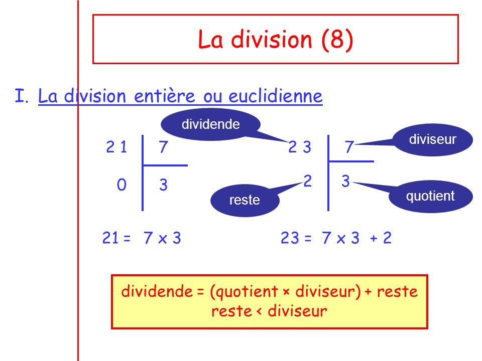La division (8) I.La division entière ou euclidienne 2 17 30 21 =7 x 3 2 37 32 23 =7 x 3 + 2 dividende diviseur quotient reste dividende = (quotient × diviseur) + reste reste < diviseur