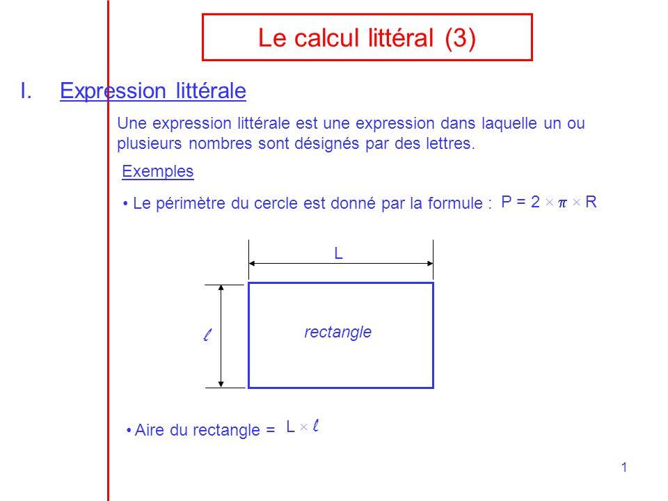 1 Le calcul littéral (3) I.Expression littérale Une expression littérale est une expression dans laquelle un ou plusieurs nombres sont désignés par de