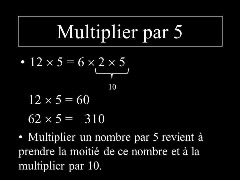 Multiplier par 5 12 5 = 6 2 5 10 12 5 = 60 62 5 = Multiplier un nombre par 5 revient à prendre la moitié de ce nombre et à la multiplier par 10.