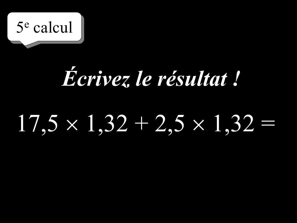 –1–1 5 e calcul 17,5 1,32 + 2,5 1,32 = Réfléchissez!