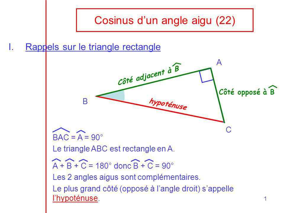 1 Cosinus dun angle aigu (22) I.Rappels sur le triangle rectangle A B C BAC = A = 90° Le triangle ABC est rectangle en A. A + B + C = 180° donc B + C