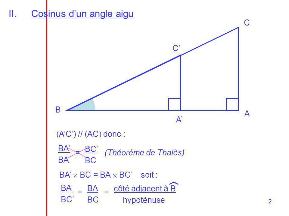 2 BA BA = II.Cosinus dun angle aigu A B C A C (AC) // (AC) donc : BC (Théorème de Thalès) BA BC = BA BC soit : BA BC = BA BC = côté adjacent à B hypot