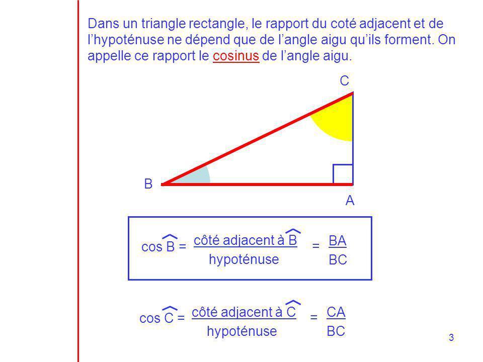 4 III.Propriétés du cosinus cos B = BA BC côté adjacent à B hypoténuse = côté adjacent à B hypoténuse donc : côté adjacent à B hypoténuse 1 Le cosinus de n importe quel angle aigu est TOUJOURS compris entre 0 et 1 angle45°70°90° cosinus10,5 Compléter le tableau suivant : 0° 0,707 60° 0,342 0