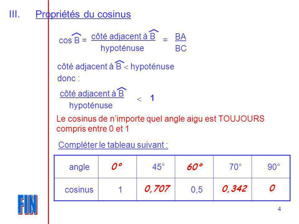 4 III.Propriétés du cosinus cos B = BA BC côté adjacent à B hypoténuse = côté adjacent à B hypoténuse donc : côté adjacent à B hypoténuse 1 Le cosinus