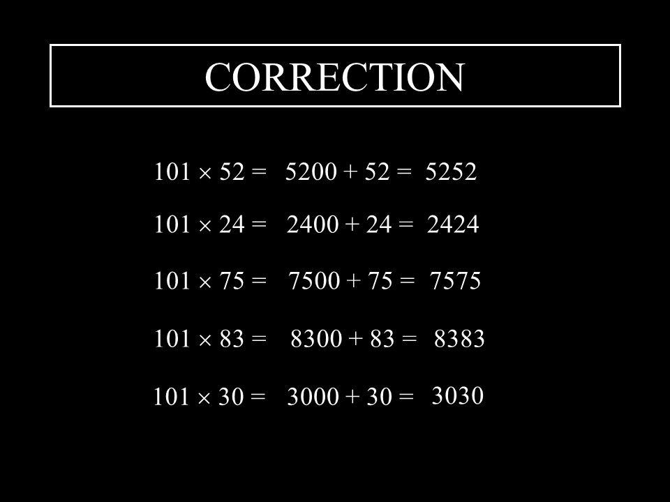 CORRECTION 101 52 =5200 + 52 =5252 101 24 = 2400 + 24 = 2424 101 75 =7500 + 75 =7575 101 83 =8300 + 83 =8383 101 30 =3000 + 30 = 3030