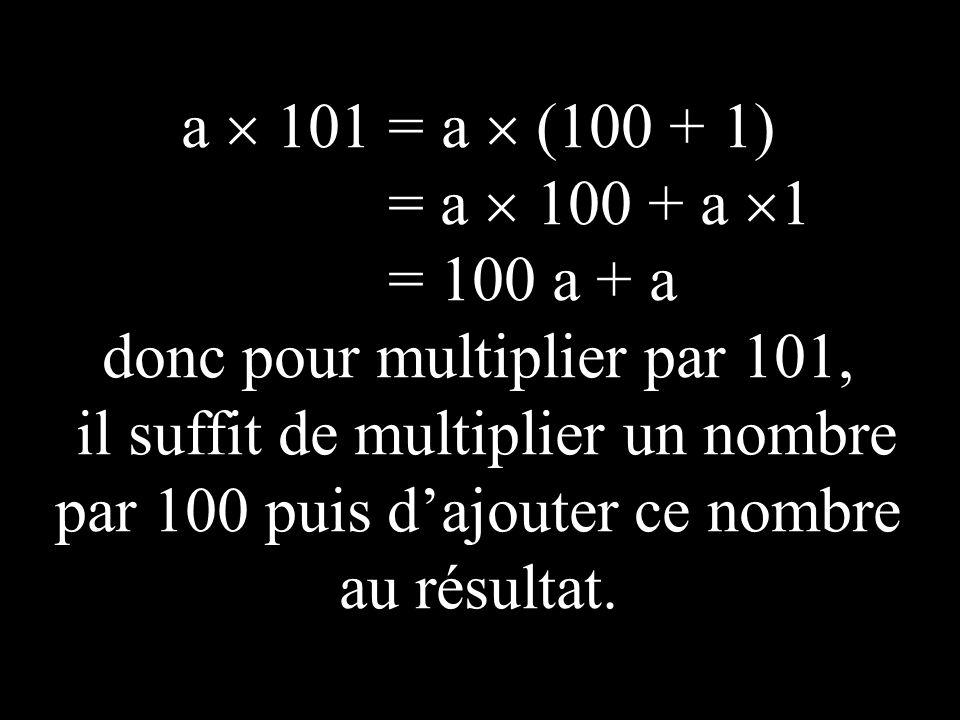 a 101 = a (100 + 1) = a 100 + a 1 = 100 a + a donc pour multiplier par 101, il suffit de multiplier un nombre par 100 puis d ajouter ce nombre au résultat.
