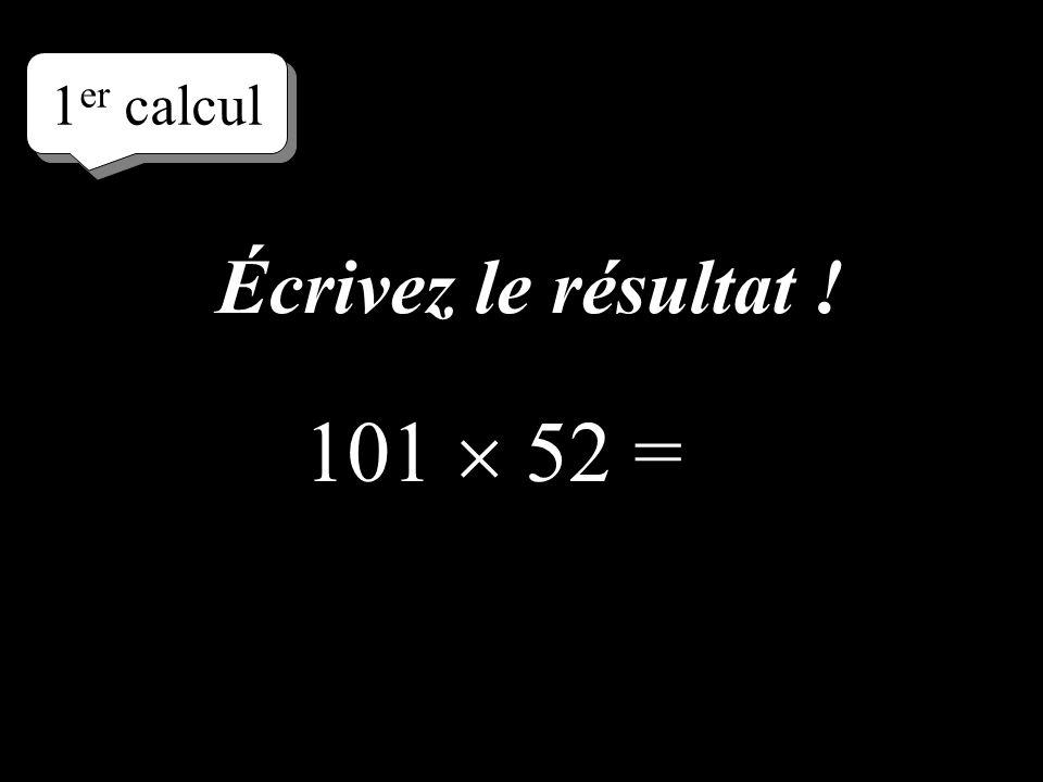 Écrivez le résultat ! 1 er calcul 101 52 =