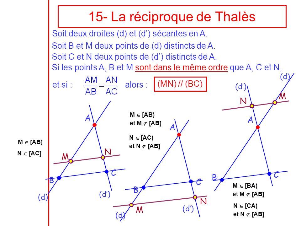 15- La réciproque de Thalès Si les points A, B et M sont dans le même ordre que A, C et N, alors : (MN) // (BC) A B C M N M A B C N N M A B C et si :