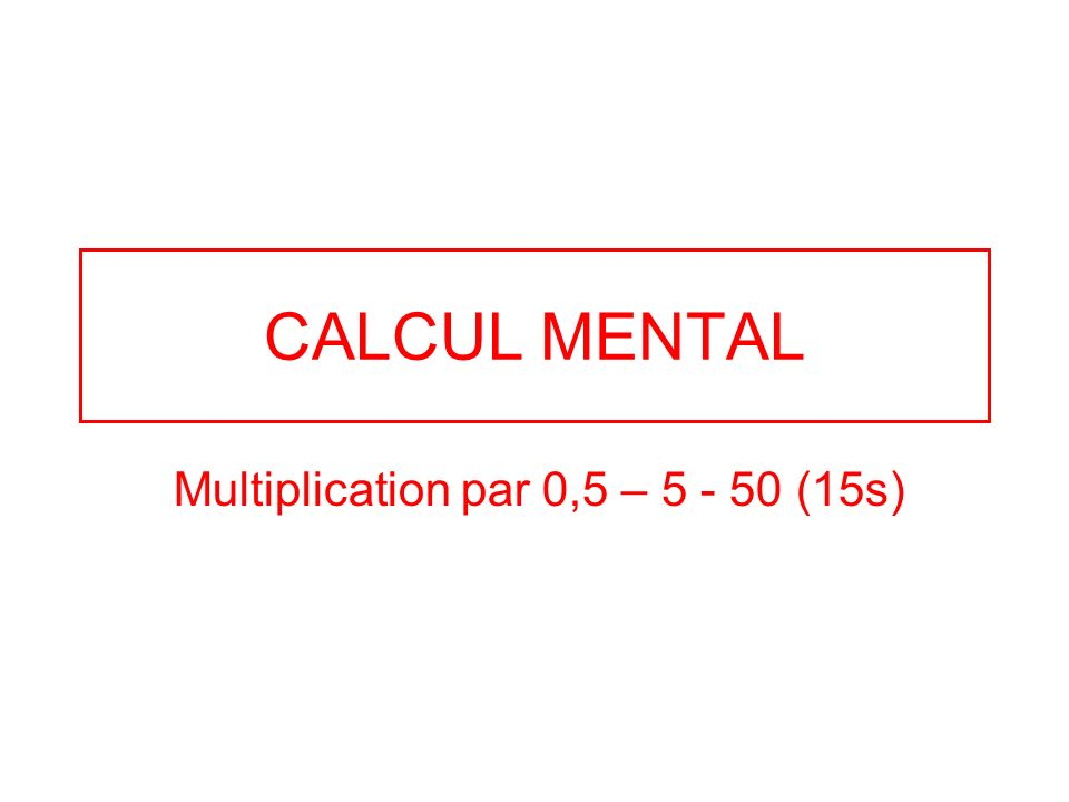 CALCUL MENTAL Multiplication par 0,5 – 5 - 50 (15s)