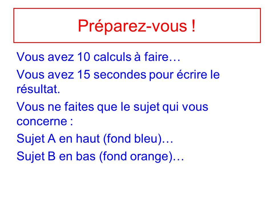 Préparez-vous .Vous avez 10 calculs à faire… Vous avez 15 secondes pour écrire le résultat.
