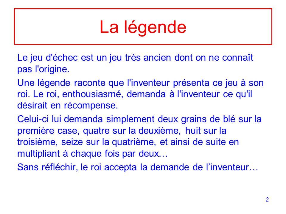 2 La légende Le jeu d'échec est un jeu très ancien dont on ne connaît pas l'origine. Une légende raconte que l'inventeur présenta ce jeu à son roi. Le