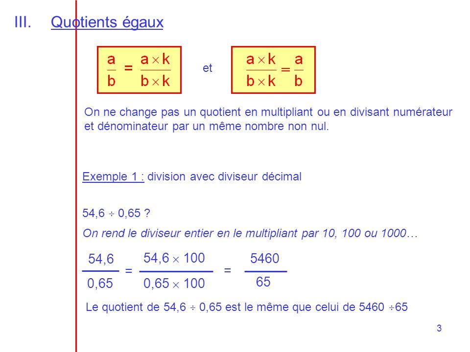 3 III.Quotients égaux et On ne change pas un quotient en multipliant ou en divisant numérateur et dénominateur par un même nombre non nul. Exemple 1 :
