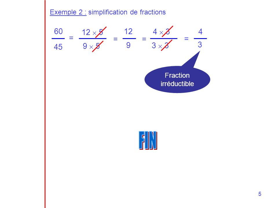 5 Exemple 2 : simplification de fractions 60 45 = 12 5 9 5 = 12 9 = 4 3 3 3 = 4 3 Fraction irréductible