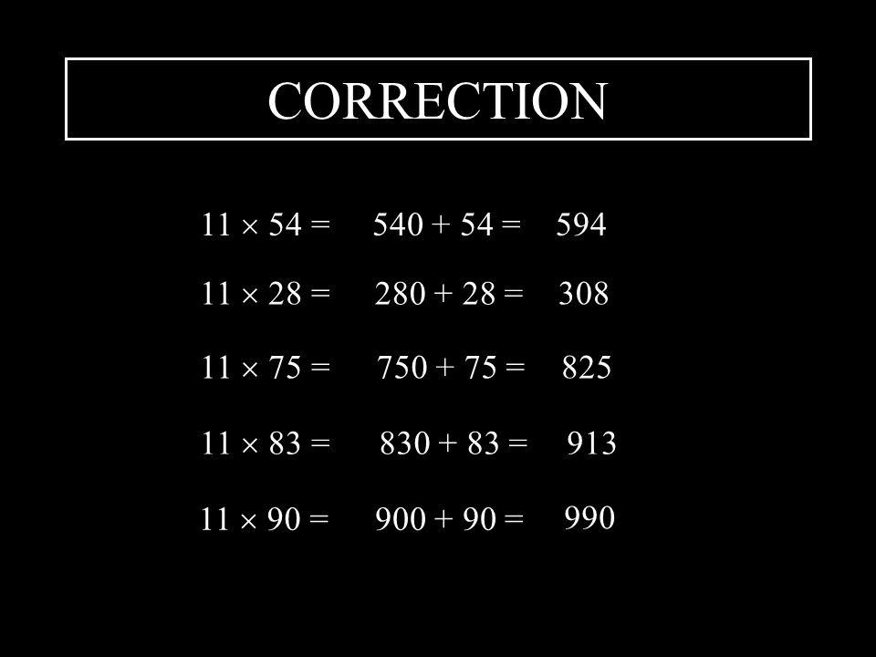 CORRECTION 11 54 =540 + 54 =594 11 28 = 280 + 28 = 308 11 75 =750 + 75 =825 11 83 =830 + 83 =913 11 90 =900 + 90 = 990