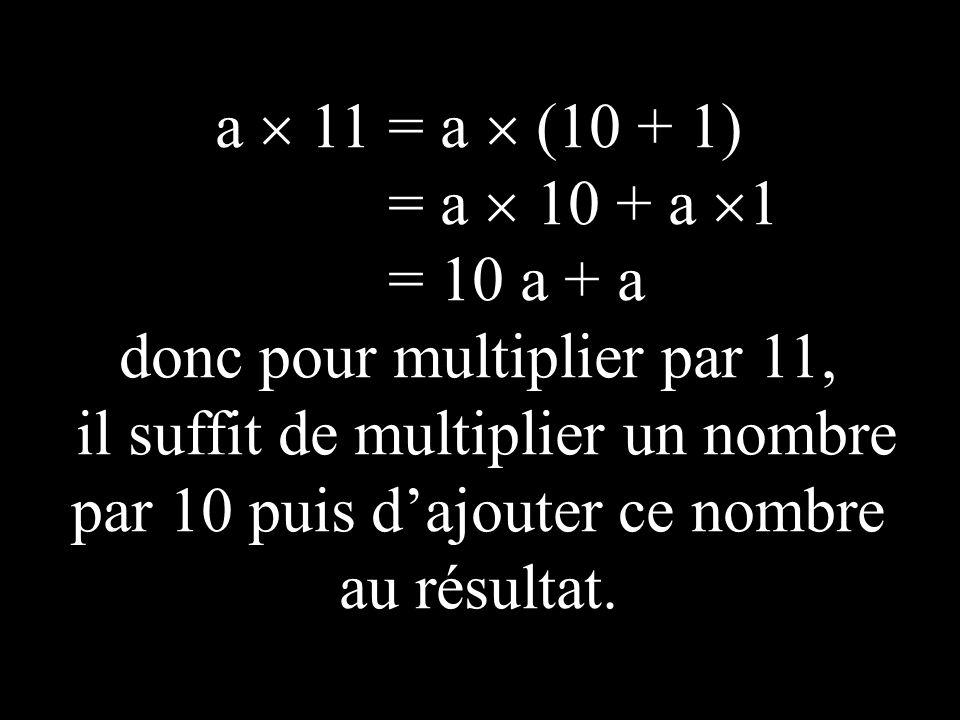 a 11 = a (10 + 1) = a 10 + a 1 = 10 a + a donc pour multiplier par 11, il suffit de multiplier un nombre par 10 puis d ajouter ce nombre au résultat.