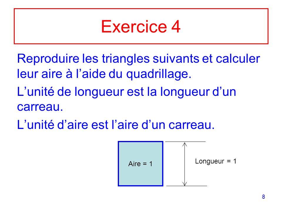 8 Exercice 4 Reproduire les triangles suivants et calculer leur aire à laide du quadrillage. Lunité de longueur est la longueur dun carreau. Lunité da