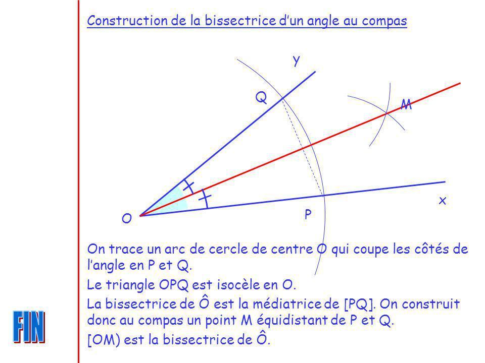 Construction de la bissectrice dun angle au compas O x y P Q On trace un arc de cercle de centre O qui coupe les côtés de langle en P et Q. Le triangl