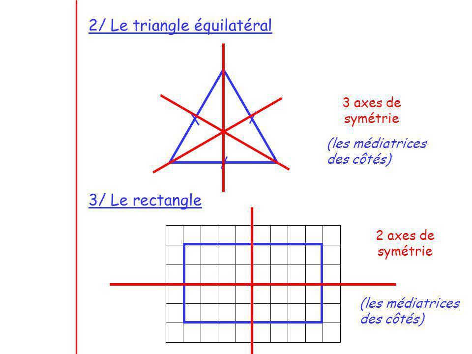 2/ Le triangle équilatéral 3 axes de symétrie 3/ Le rectangle 2 axes de symétrie (les médiatrices des côtés) (les médiatrices des côtés)