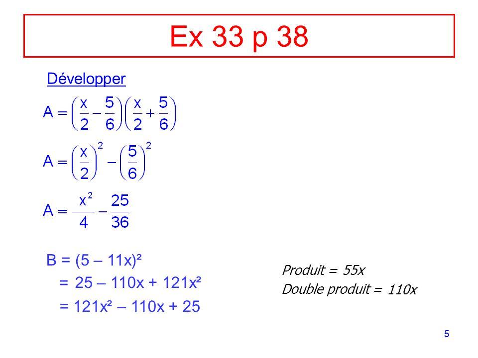 6 Ex 33 p 38 (suite) C = (12 + 13x)² = Produit = Double produit = 156x 312x 144 + 312x + 169x² = 169x² + 312x + 144 D = (9x – 4)(4 + 9x) = = 81x² – 16 (9x – 4)(9x + 4)