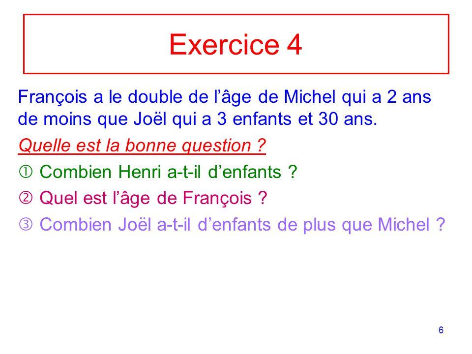 6 Exercice 4 François a le double de lâge de Michel qui a 2 ans de moins que Joël qui a 3 enfants et 30 ans. Quelle est la bonne question ? Combien He