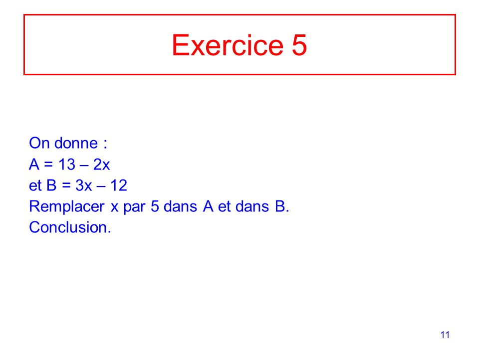 11 Exercice 5 On donne : A = 13 – 2x et B = 3x – 12 Remplacer x par 5 dans A et dans B. Conclusion.
