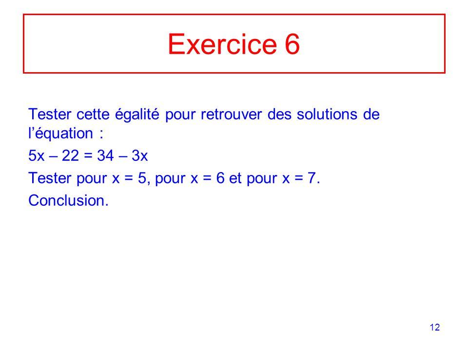 12 Exercice 6 Tester cette égalité pour retrouver des solutions de léquation : 5x – 22 = 34 – 3x Tester pour x = 5, pour x = 6 et pour x = 7. Conclusi