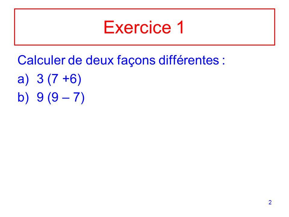 2 Exercice 1 Calculer de deux façons différentes : a)3 (7 +6) b)9 (9 – 7)