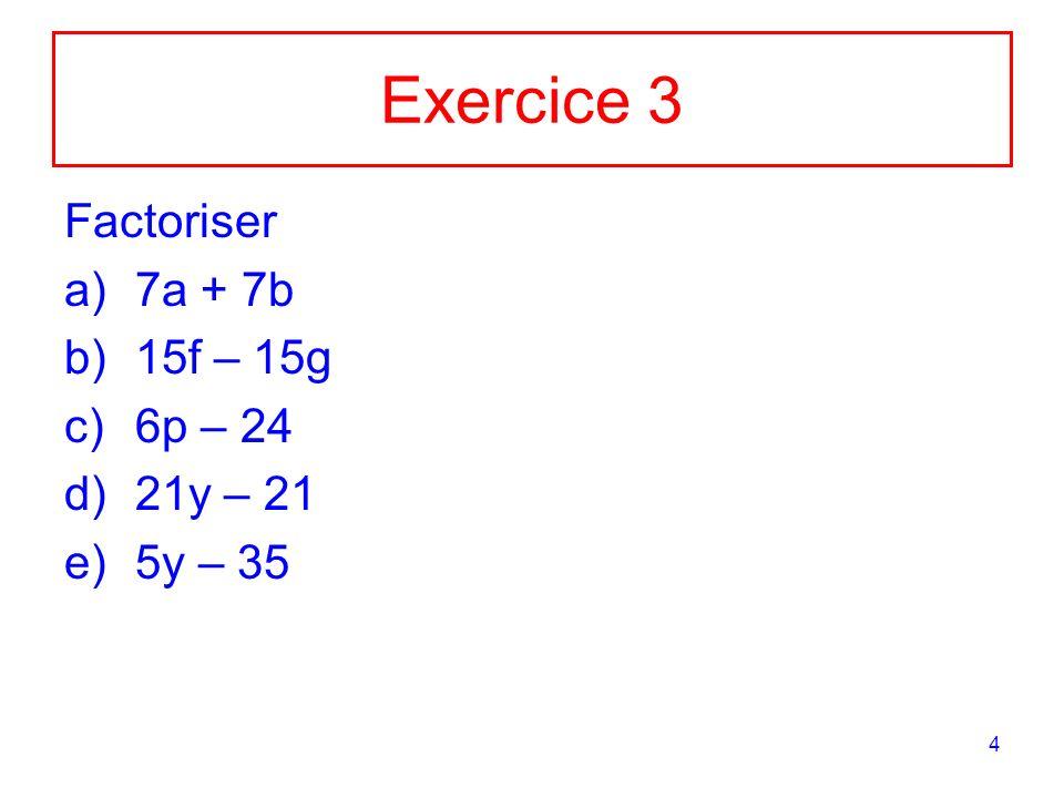 4 Exercice 3 Factoriser a)7a + 7b b)15f – 15g c)6p – 24 d)21y – 21 e)5y – 35