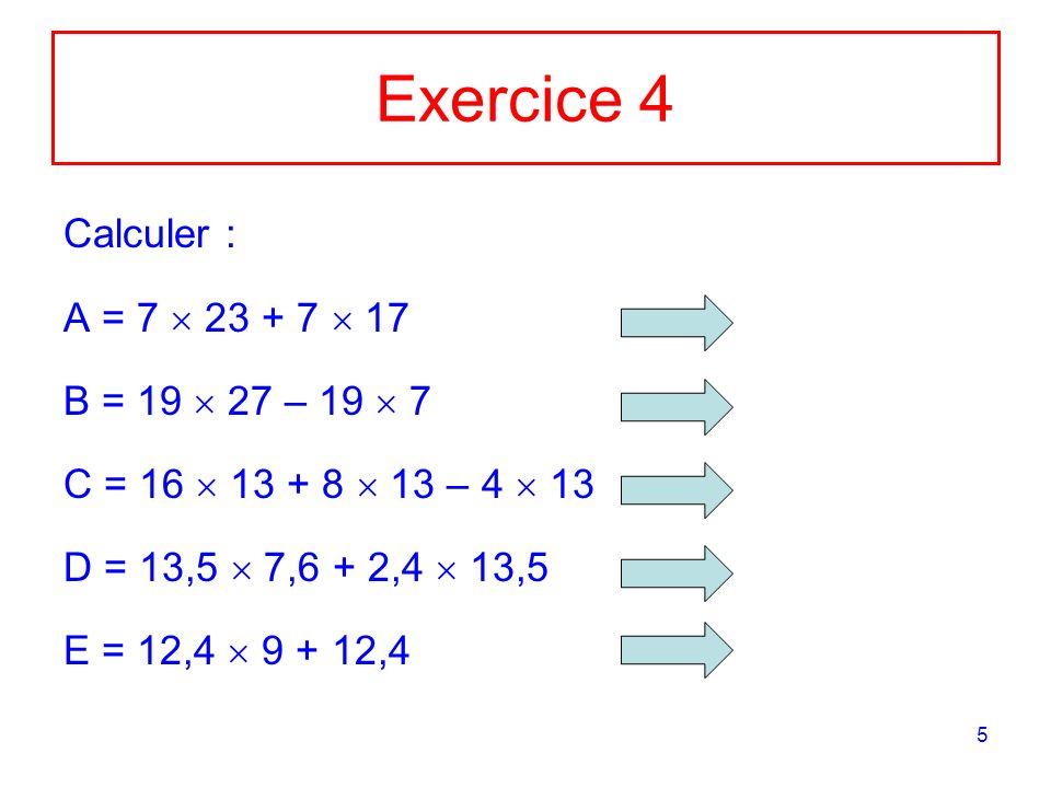 5 Exercice 4 Calculer : A = 7 23 + 7 17 B = 19 27 – 19 7 C = 16 13 + 8 13 – 4 13 D = 13,5 7,6 + 2,4 13,5 E = 12,4 9 + 12,4
