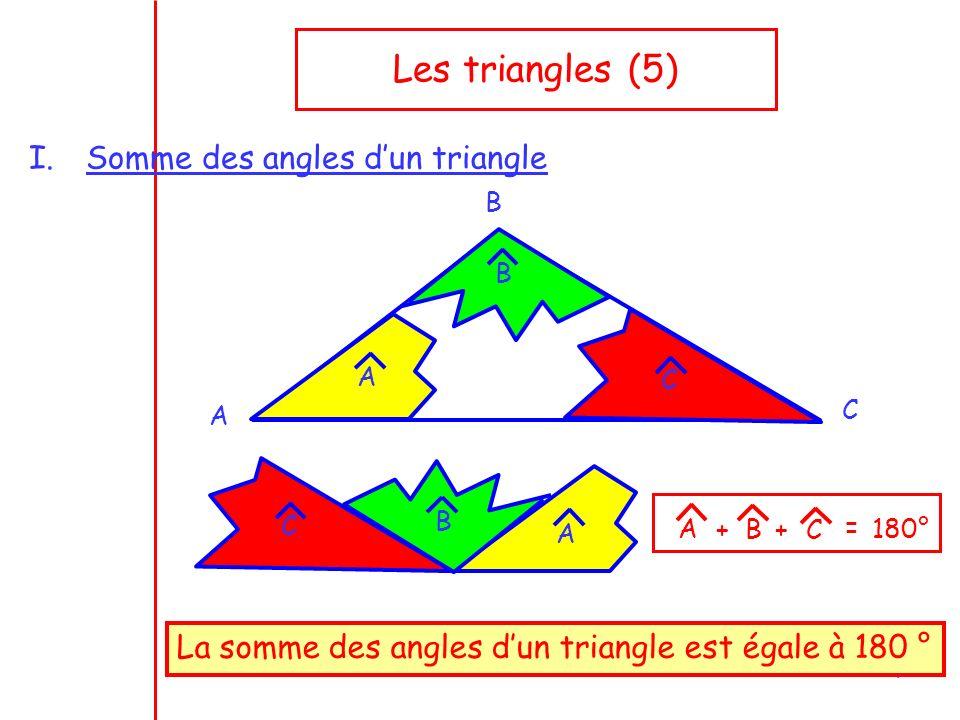 1 Les triangles (5) I.Somme des angles dun triangle A B C A B C A B C La somme des angles dun triangle est égale à 180 ° AB C + + = 180°