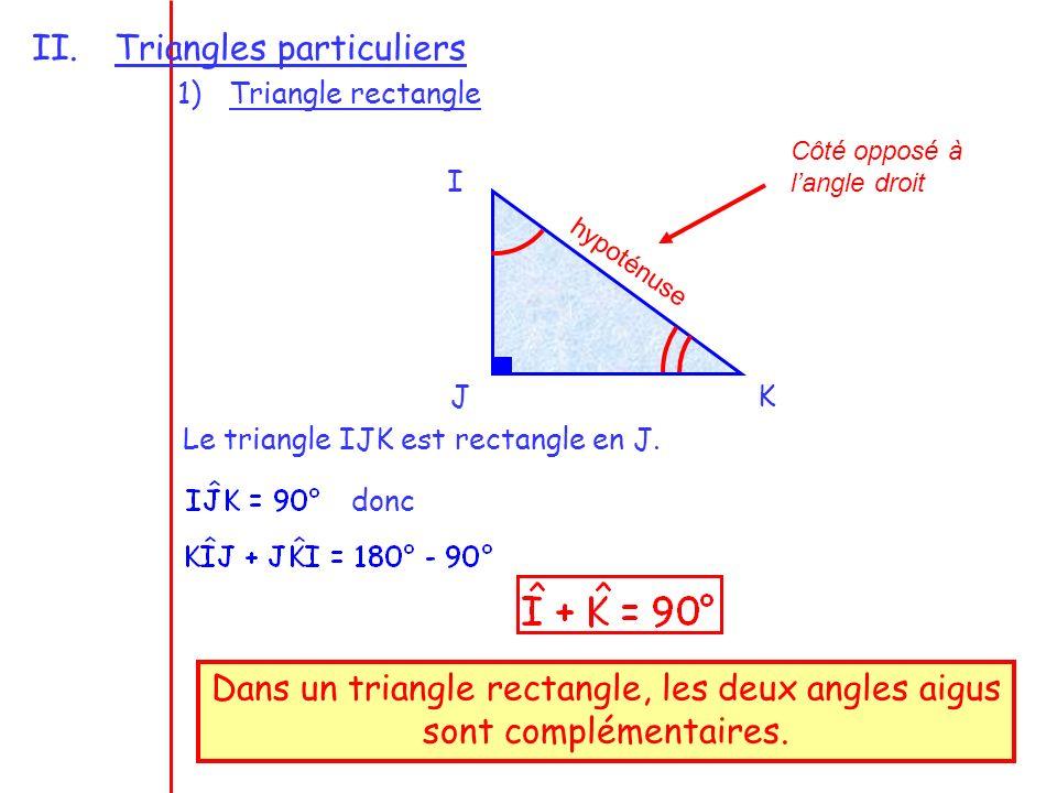 2 II.Triangles particuliers 1)Triangle rectangle I JK Le triangle IJK est rectangle en J. Dans un triangle rectangle, les deux angles aigus sont compl