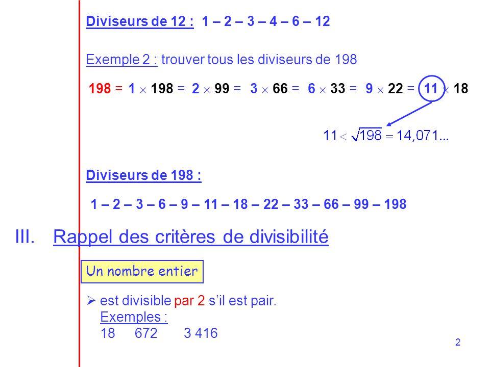 2 Diviseurs de 12 : 1 – 2 – 3 – 4 – 6 – 12 Exemple 2 : trouver tous les diviseurs de 198 198 =1 198 =2 99 =3 66 =6 33 =9 22 =11 18 Diviseurs de 198 :