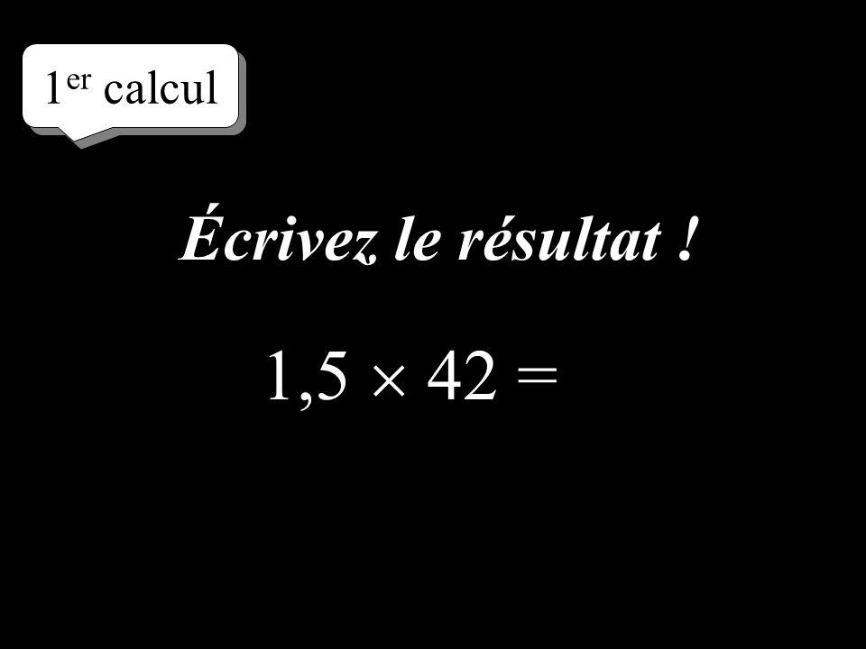 Réfléchissez! 1 er calcul 1,5 42 =
